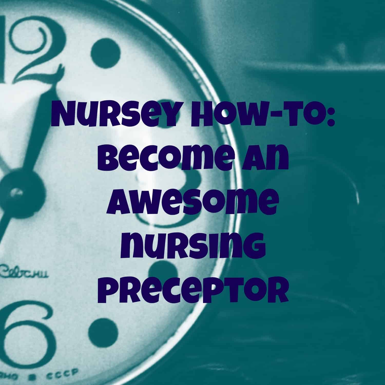 Becoming An Awesome Nursing Preceptor:  Phase Three