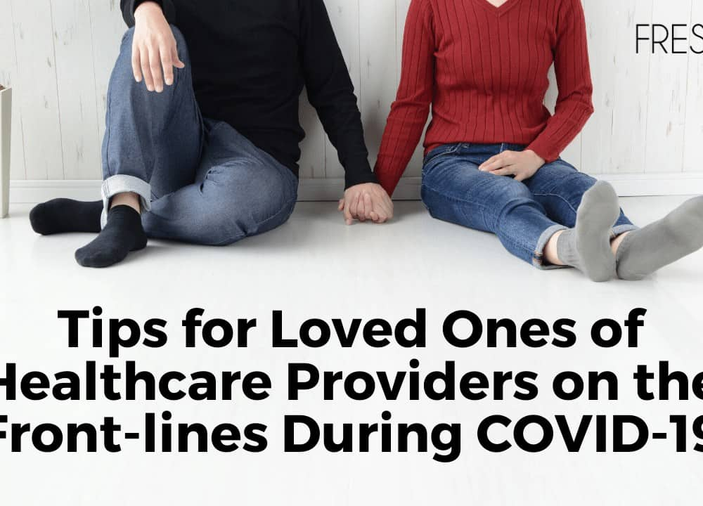 Tips for Loved Ones of Healthcare Providers on the Front-lines During COVID-19
