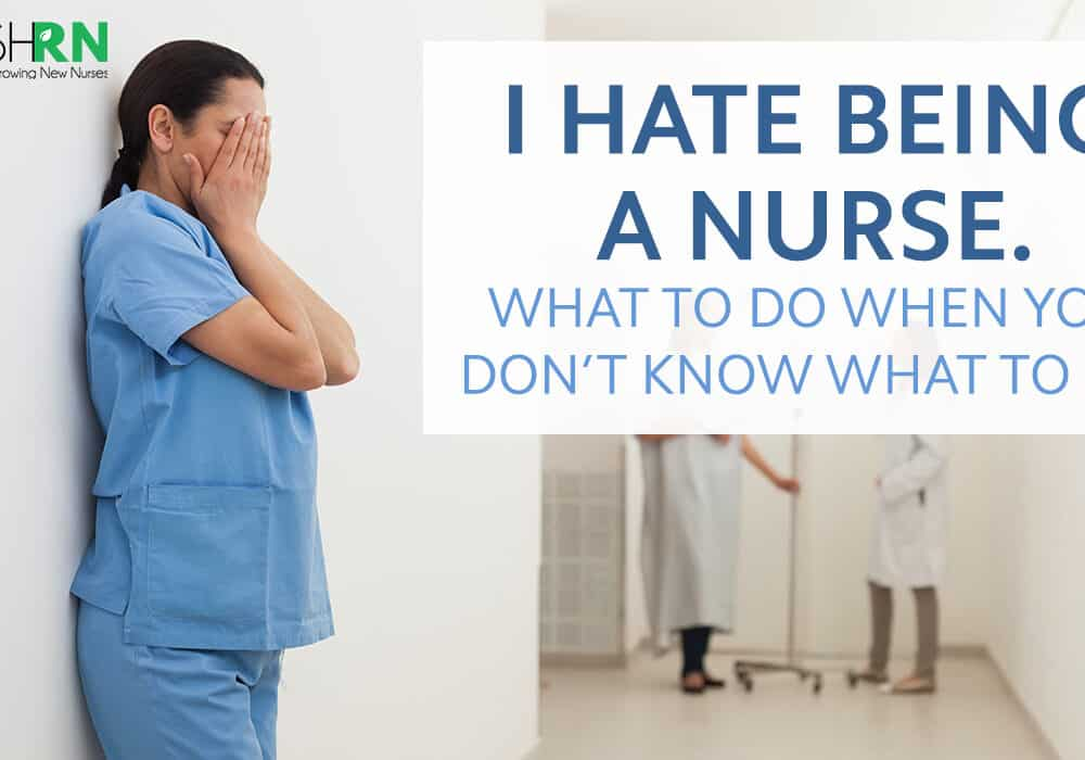I Hate Being a Nurse – What to Do When You Don't Know What to Do